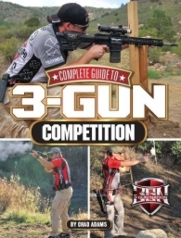 Complete Guide To 3 Gun Competition by Chad Adams